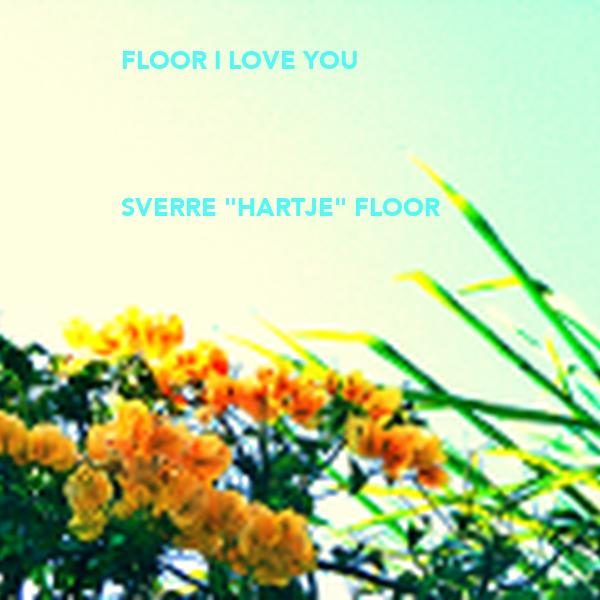 """FLOOR I LOVE YOU      SVERRE """"HARTJE"""" FLOOR"""