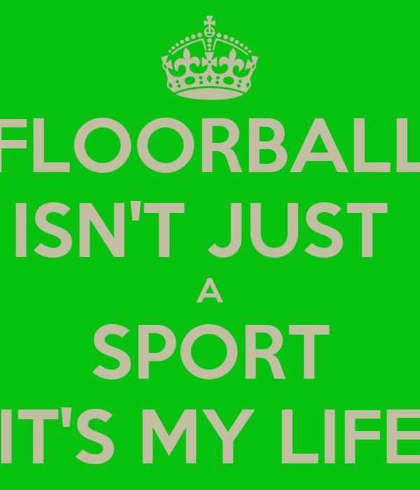 FLOORBALL ISN'T JUST  A SPORT IT'S MY LIFE