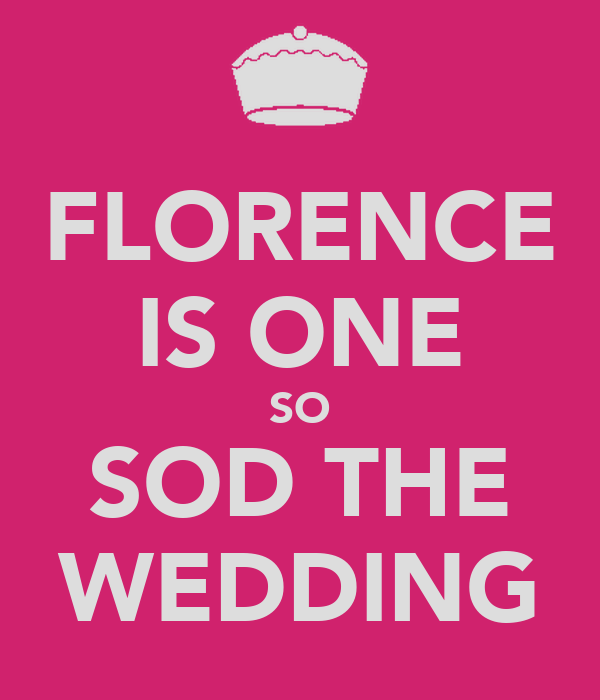 FLORENCE IS ONE SO SOD THE WEDDING