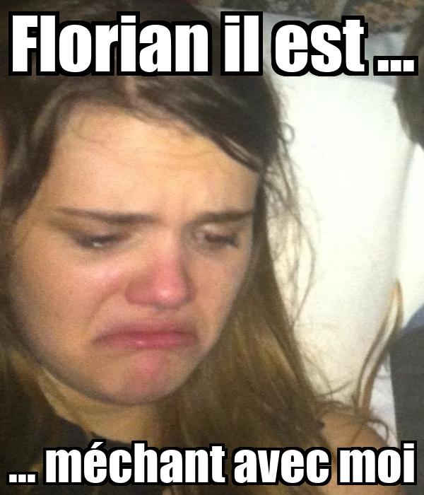 Florian il est ... ... méchant avec moi