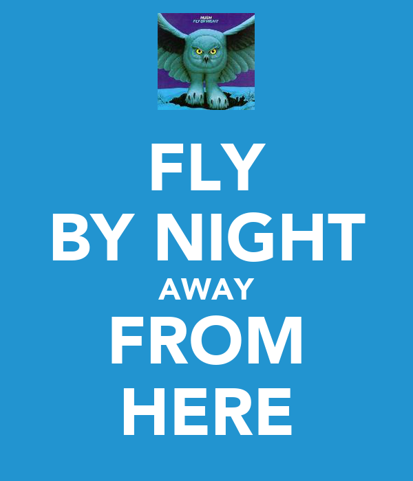 FLY BY NIGHT AWAY FROM HERE
