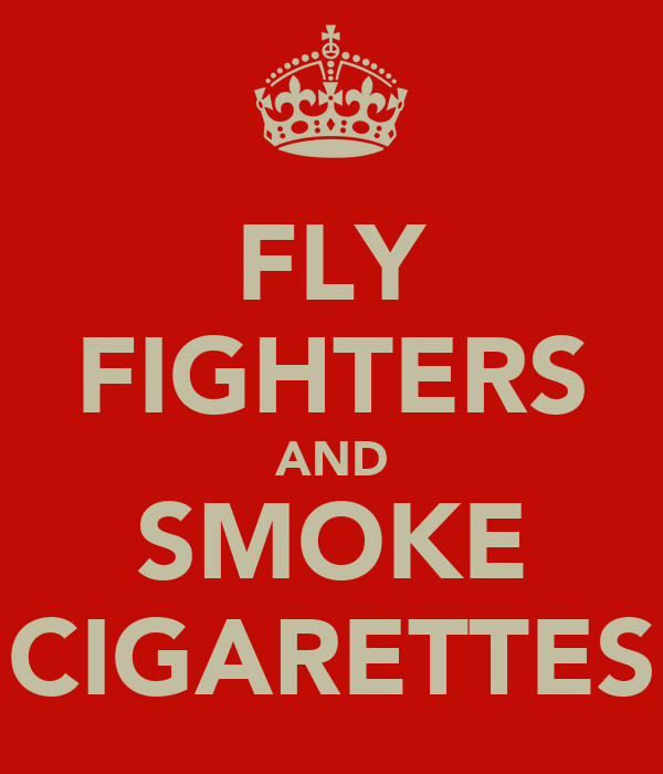 FLY FIGHTERS AND SMOKE CIGARETTES