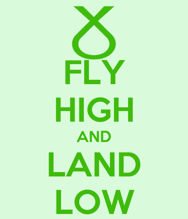 FLY HIGH AND LAND LOW