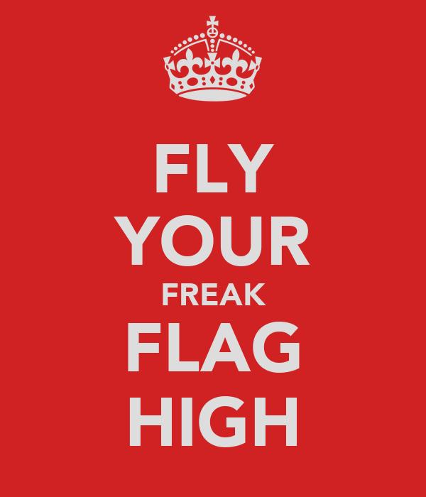 FLY YOUR FREAK FLAG HIGH