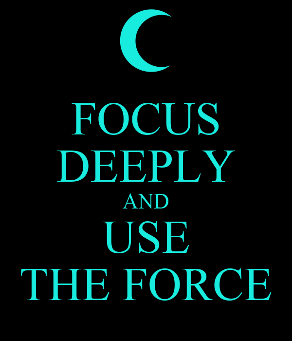 FOCUS DEEPLY AND USE THE FORCE