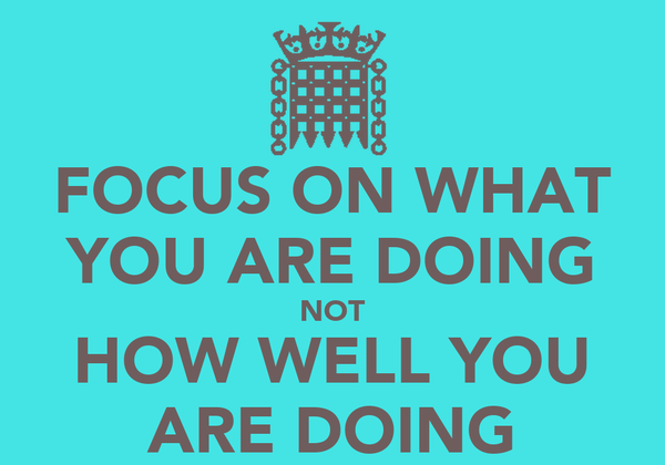 FOCUS ON WHAT YOU ARE DOING NOT HOW WELL YOU ARE DOING
