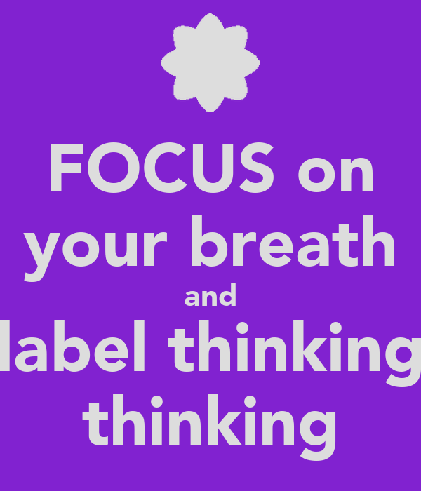 FOCUS on your breath and label thinking thinking