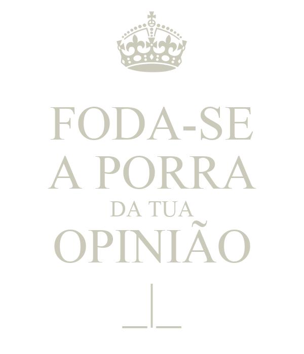 FODA-SE A PORRA DA TUA OPINIÃO _|_