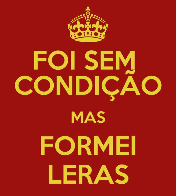 FOI SEM  CONDIÇÃO MAS FORMEI LERAS