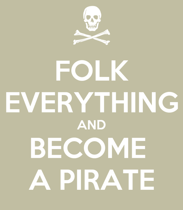 FOLK EVERYTHING AND BECOME  A PIRATE