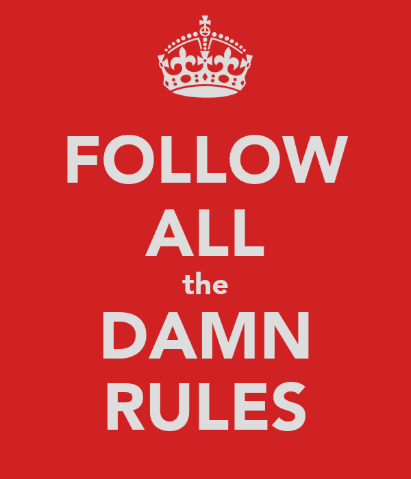 FOLLOW ALL the DAMN RULES