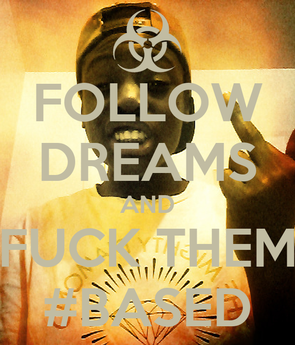 FOLLOW DREAMS AND FUCK THEM #BASED