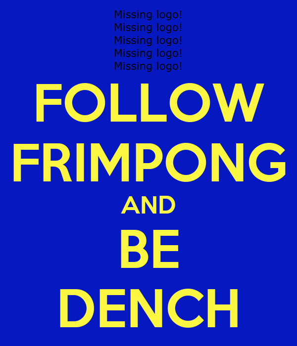 FOLLOW FRIMPONG AND BE DENCH