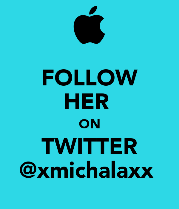 FOLLOW HER  ON TWITTER @xmichalaxx