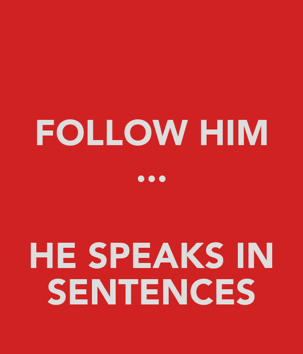 FOLLOW HIM ...  HE SPEAKS IN SENTENCES