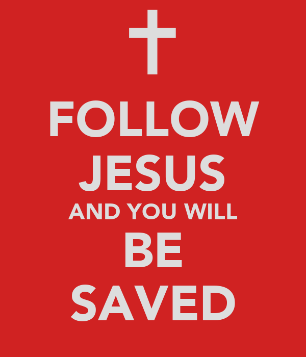 FOLLOW JESUS AND YOU WILL BE SAVED