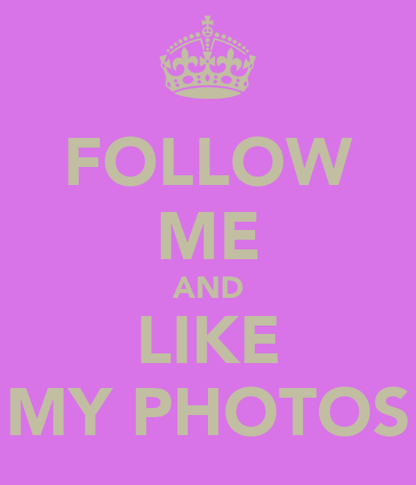 FOLLOW ME AND LIKE MY PHOTOS