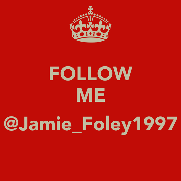 FOLLOW ME  @Jamie_Foley1997