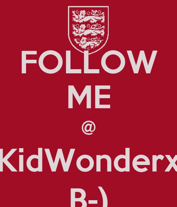 FOLLOW ME @ KidWonderx B-)