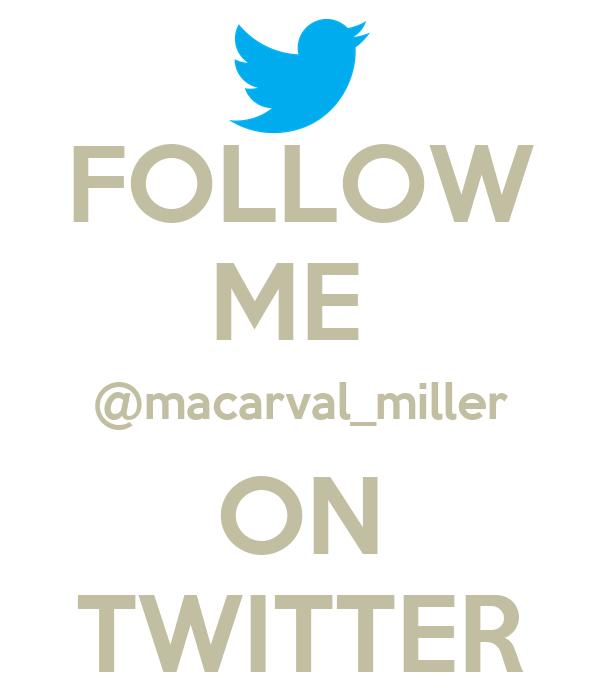 FOLLOW ME  @macarval_miller ON TWITTER