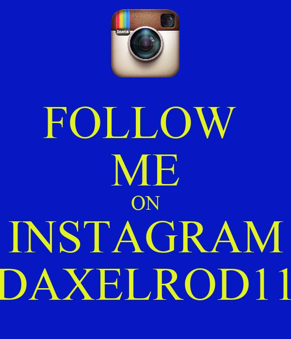 FOLLOW  ME ON INSTAGRAM DAXELROD11