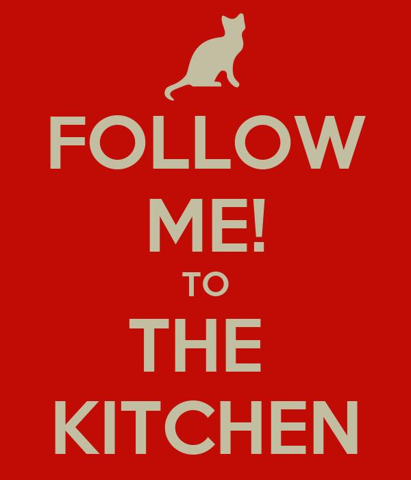 FOLLOW ME! TO THE  KITCHEN