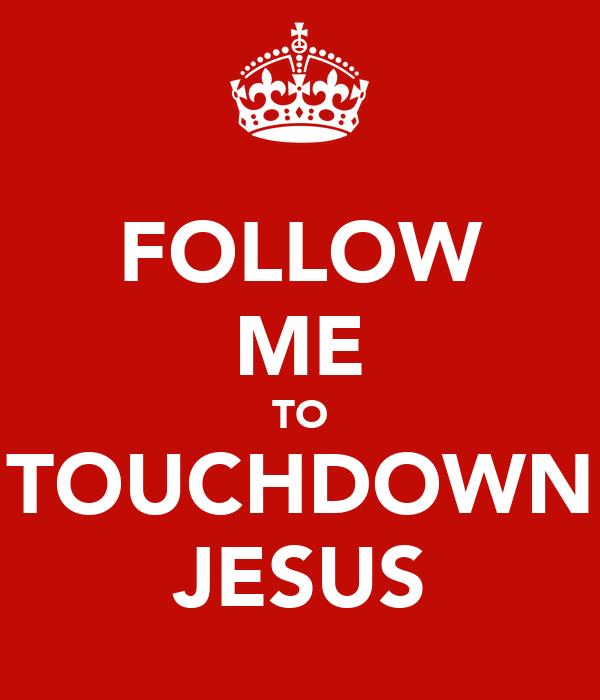 FOLLOW ME TO TOUCHDOWN JESUS