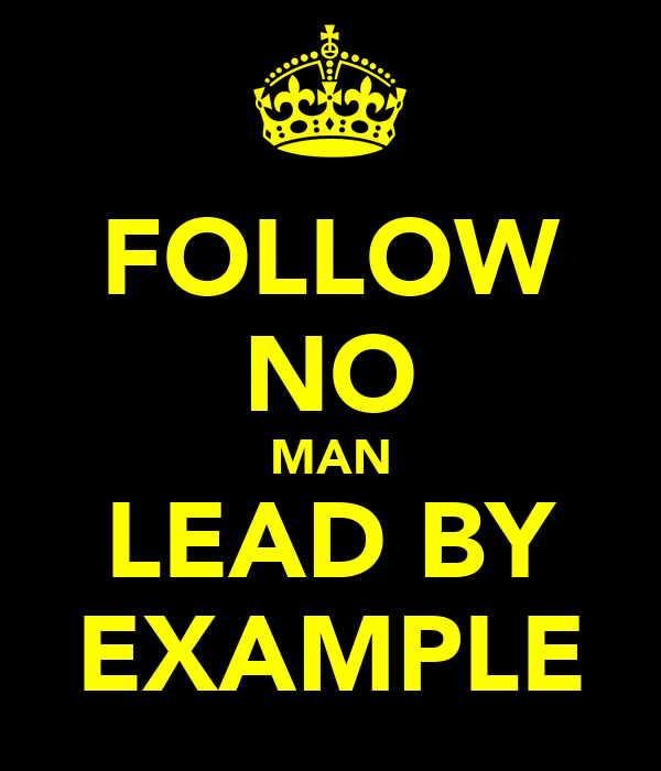 FOLLOW NO MAN LEAD BY EXAMPLE