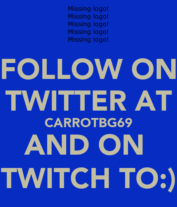 FOLLOW ON TWITTER AT CARROTBG69 AND ON  TWITCH TO:)