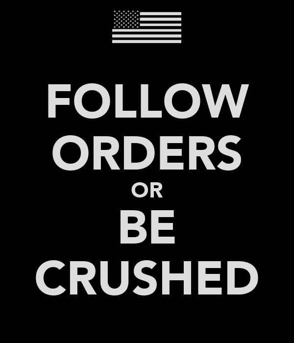 FOLLOW ORDERS OR BE CRUSHED