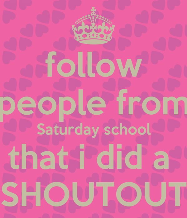 follow people from Saturday school that i did a  SHOUTOUT