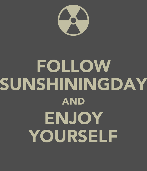 FOLLOW SUNSHININGDAY AND ENJOY YOURSELF