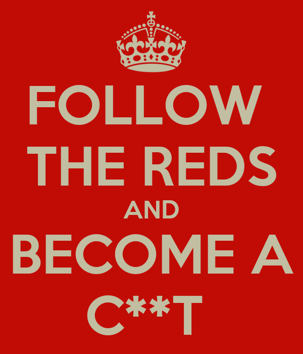 FOLLOW  THE REDS AND BECOME A C**T
