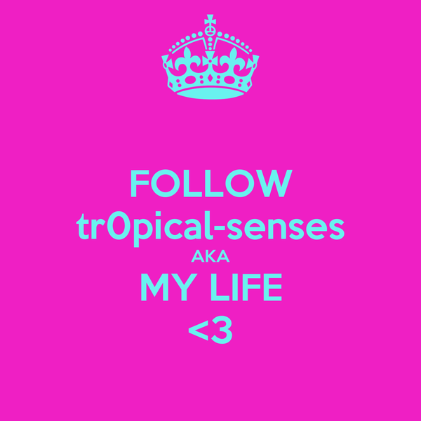 FOLLOW tr0pical-senses AKA MY LIFE <3