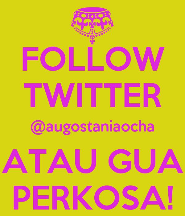 FOLLOW TWITTER @augostaniaocha ATAU GUA PERKOSA!