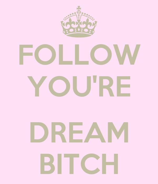FOLLOW YOU'RE  DREAM BITCH