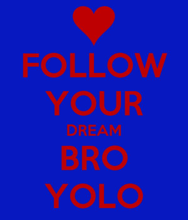 FOLLOW YOUR DREAM BRO YOLO