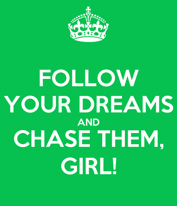 FOLLOW YOUR DREAMS AND CHASE THEM, GIRL!