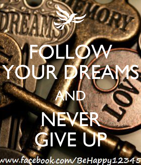 FOLLOW YOUR DREAMS AND NEVER GIVE UP