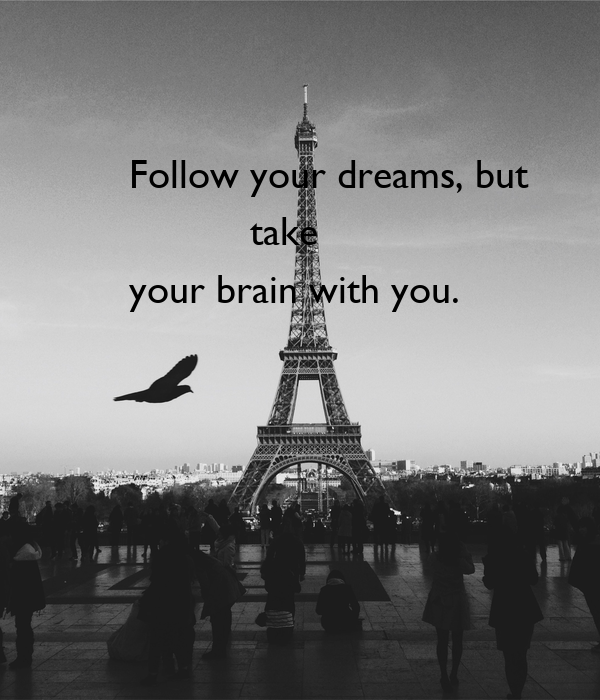 Follow your dreams, but