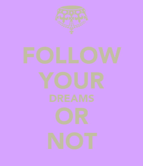 FOLLOW YOUR DREAMS OR NOT