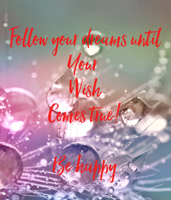Follow your dreams until Your  Wish Comes true!  Be happy