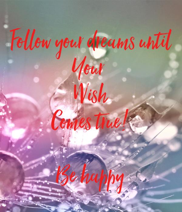 Follow your dreams until Your  Wish Comes true!  Be happy