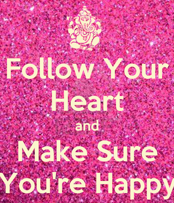 Follow Your Heart and Make Sure You're Happy