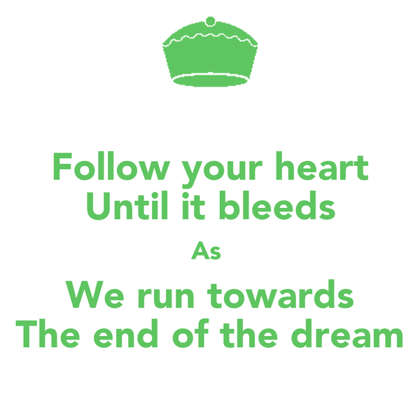 Follow your heart Until it bleeds As  We run towards The end of the dream