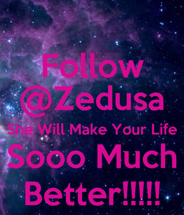 Follow @Zedusa She Will Make Your Life Sooo Much Better!!!!!