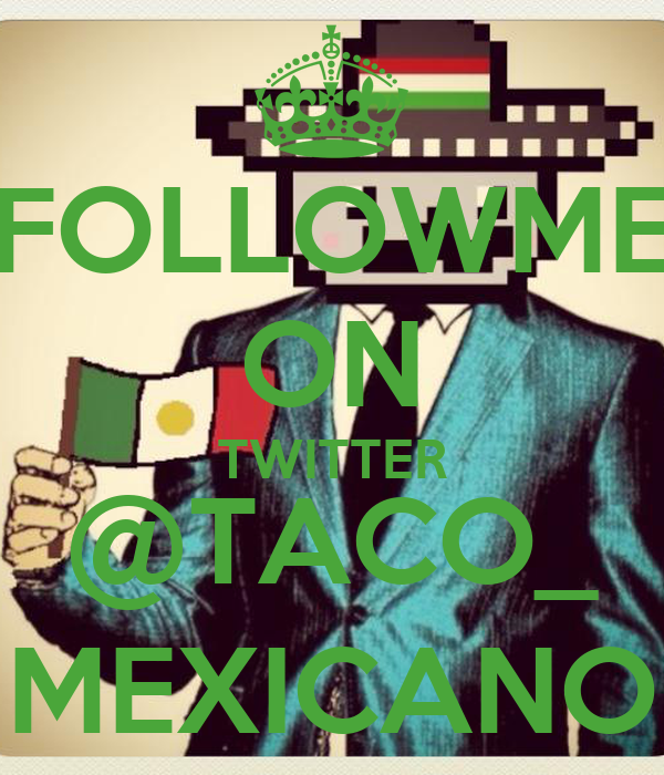FOLLOWME ON TWITTER @TACO_ MEXICANO