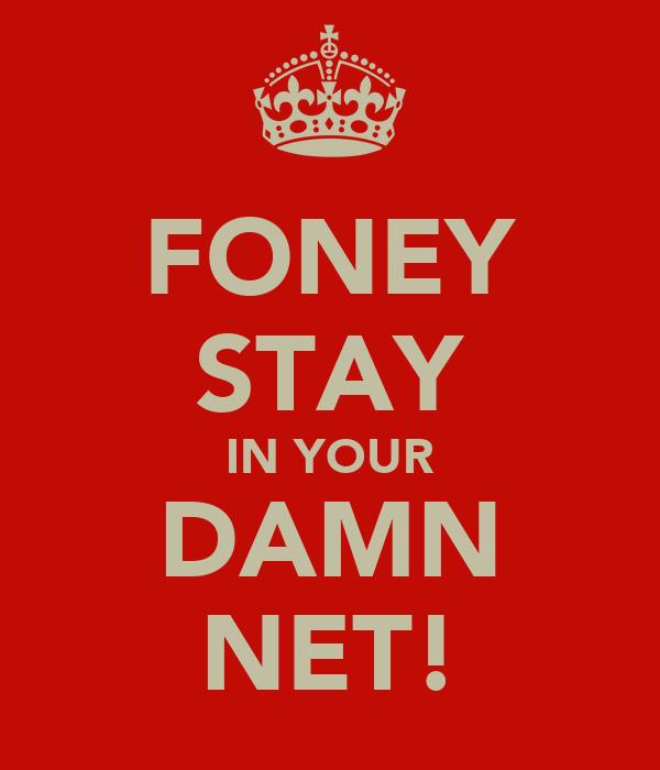 FONEY STAY IN YOUR DAMN NET!