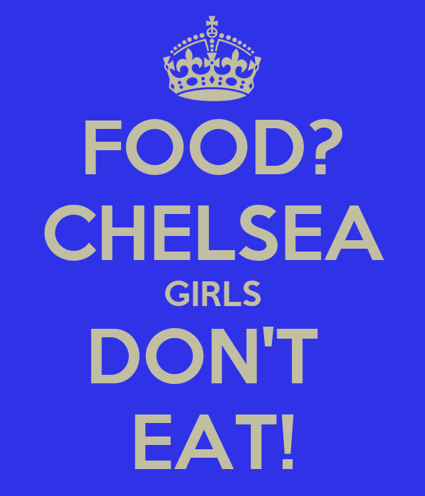 FOOD? CHELSEA GIRLS DON'T  EAT!
