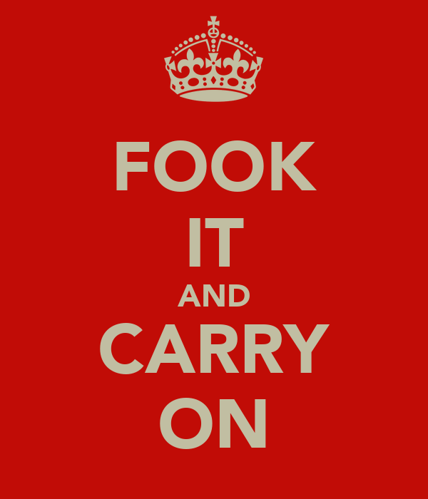 FOOK IT AND CARRY ON